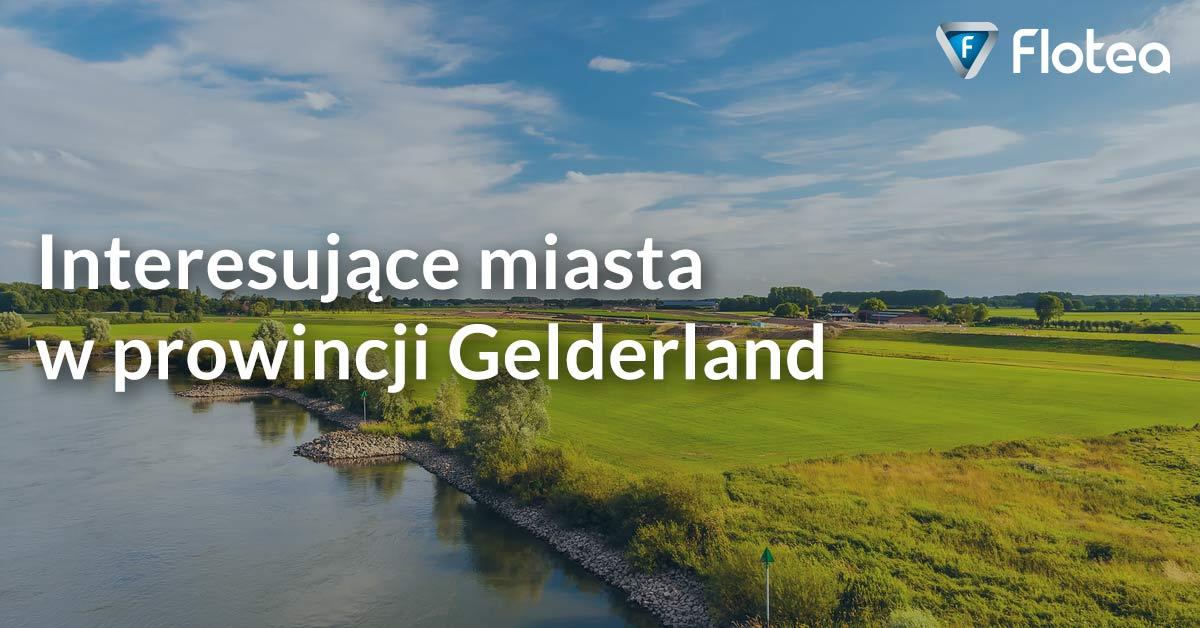 Interesujące miasta w prowincji Gelderland w Holandii
